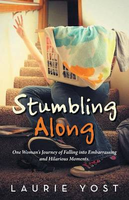 Stumbling Along: One Woman's Journey of Falling Into Embarrassing and Hilarious Moments. (Paperback)