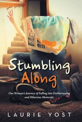 Stumbling Along: One Woman's Journey of Falling Into Embarrassing and Hilarious Moments. (Hardback)
