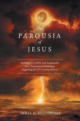 The Parousia of Jesus: Building a Credible and Sustainable New Testament Eschatology Regarding the 2nd Coming of Jesus (Paperback)