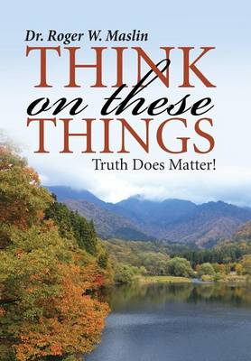 Think on These Things: Truth Does Matter! (Hardback)