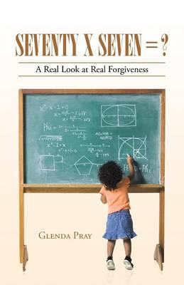 Seventy X Seven = ?: A Real Look at Real Forgiveness (Paperback)
