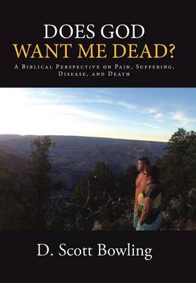 Does God Want Me Dead?: A Biblical Perspective on Pain, Suffering, Disease, and Death (Hardback)