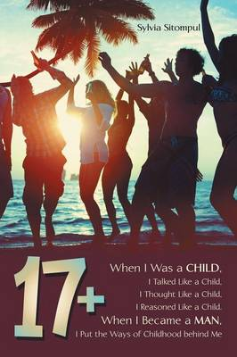 17+: When I Was a Child, I Talked Like a Child, I Thought Like a Child, I Reasoned Like a Child. When I Became a Man, I Put the Ways of Childhood Behind Me (Paperback)
