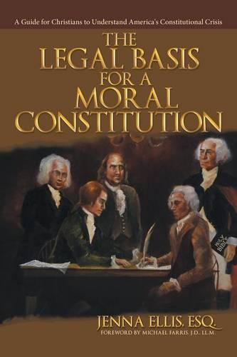 The Legal Basis for a Moral Constitution: A Guide for Christians to Understand America's Constitutional Crisis (Paperback)
