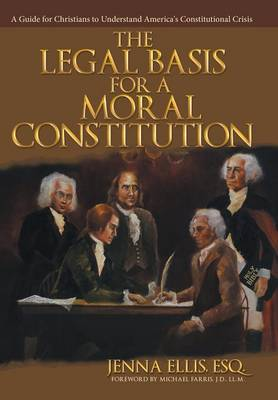 The Legal Basis for a Moral Constitution: A Guide for Christians to Understand America's Constitutional Crisis (Hardback)