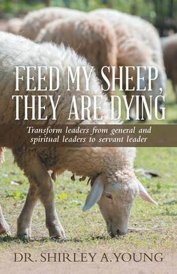 Feed My Sheep, They Are Dying: Transform Leaders from General and Spiritual Leaders to Servant Leader (Paperback)