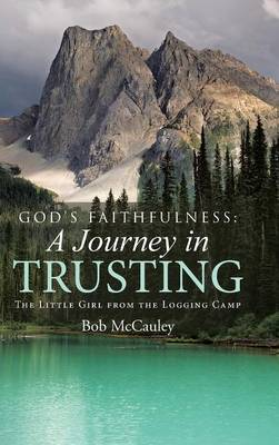 God's Faithfulness: A Journey in Trusting: The Little Girl from the Logging Camp (Hardback)