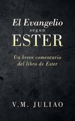 El Evangelio Segun Ester: Un Breve Comentario del Libro de Ester (Paperback)