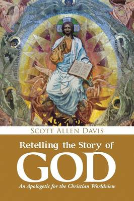 Retelling the Story of God: An Apologetic for the Christian Worldview (Paperback)