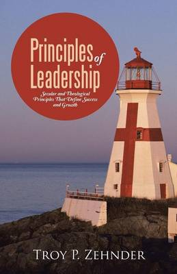 Principles of Leadership: Secular and Theological Principles That Define Success and Growth (Paperback)