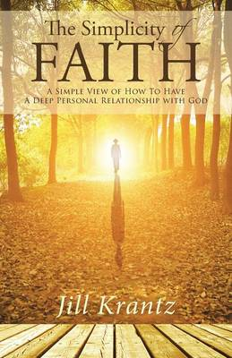 The Simplicity of Faith: A Simple View of How to Have a Deep Personal Relationship with God (Paperback)