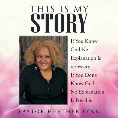 This Is My Story: If You Know God No Explanation Is Necessary. If You Don't Know God No Explanation Is Possible (Paperback)
