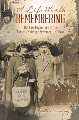 A Life Worth Remembering: The Raw Beginnings of the Women's Suffrage Movement in Texas. (Paperback)