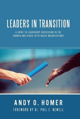 Leaders in Transition: A Guide to Leadership Succession in the Church and Other Faith-Based Organizations (Hardback)