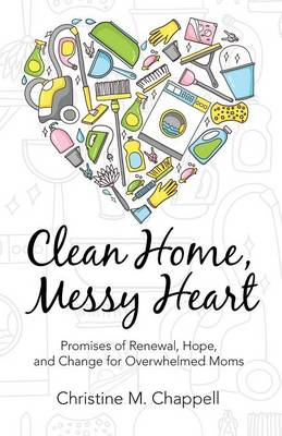Clean Home, Messy Heart: Promises of Renewal, Hope, and Change for Overwhelmed Moms (Paperback)