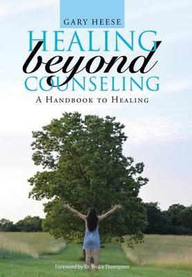 Healing Beyond Counseling: A Handbook to Healing (Hardback)