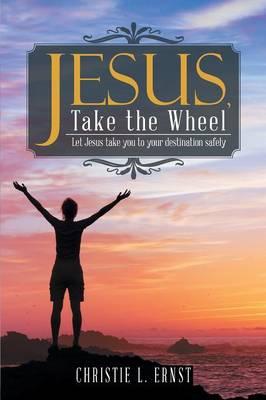 Jesus, Take the Wheel: Let Jesus Take You to Your Destination Safely (Paperback)