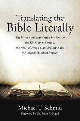 Translating the Bible Literally: The History and Translation Methods of the King James Version, the New American Standard Bible and the English Standard Version (Paperback)