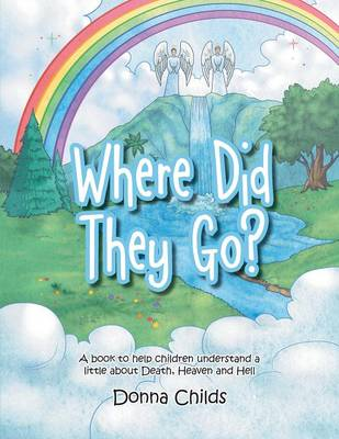 Where Did They Go?: A Book to Help Children Understand a Little about Death, Heaven and Hell (Paperback)