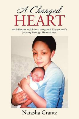 A Changed Heart: An Intimate Look Into a Pregnant 15 Year Old's Journey Through Life and Loss. (Paperback)