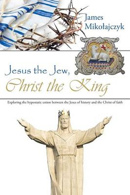 Jesus the Jew, Christ the King: Exploring the Hypostatic Union Between the Jesus of History and the Christ of Faith (Paperback)