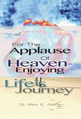 For the Applause of Heaven: Enjoying Life's Journey (Hardback)