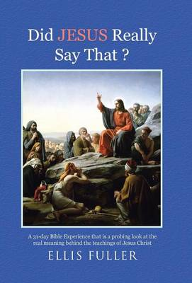 Did Jesus Really Say That ?: A 31-Day Bible Experience That Is a Probing Look at the Real Meaning Behind the Teachings of Jesus Christ (Hardback)