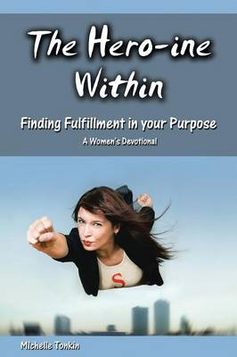 The Hero-Ine Within, Finding Fulfillment in Your Purpose: A Women's Devotional (Paperback)