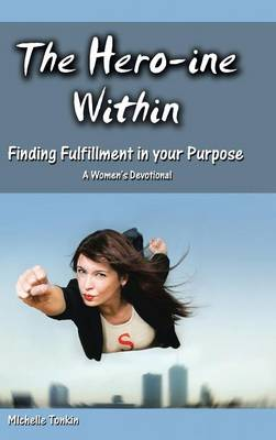 The Hero-Ine Within, Finding Fulfillment in Your Purpose: A Women's Devotional (Hardback)