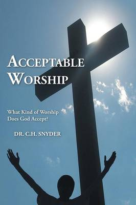 Acceptable Worship: What Kind of Worship Does God Accept? (Paperback)