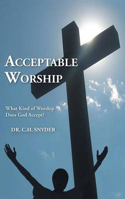 Acceptable Worship: What Kind of Worship Does God Accept? (Hardback)