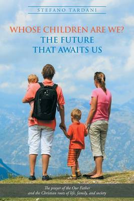 Whose Children Are We? the Future That Awaits Us: The Prayer of the Our Father and the Christian Roots of Life, Family, and Society (Paperback)