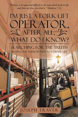 I'm Just a Fork-Lift Operator. After All, What Do I Know?: Searching for the Truth Finding the Narrow Path to Eternal Life (Paperback)