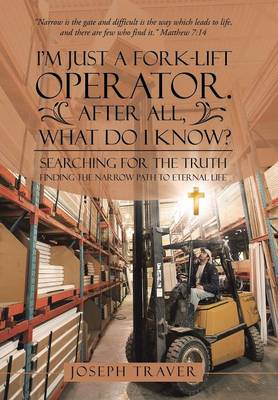 I'm Just a Fork-Lift Operator. After All, What Do I Know?: Searching for the Truth Finding the Narrow Path to Eternal Life (Hardback)