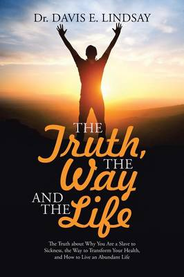 The Truth, the Way and the Life: The Truth about Why You Are a Slave to Sickness, the Way to Transform Your Health, and How to Live an Abundant Life (Paperback)