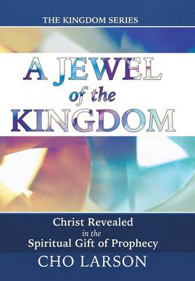 A Jewel of the Kingdom: Christ Revealed in the Spiritual Gift of Prophecy (Hardback)
