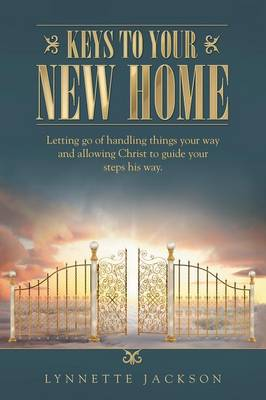 Keys to Your New Home: Letting Go of Handling Things Your Way and Allowing Christ to Guide Your Steps His Way. (Paperback)