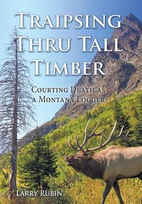 Traipsing Thru Tall Timber: Courting Death as a Montana Logger (Hardback)
