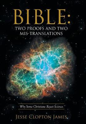 Bible: Two Proofs and Two Mis-Translations: Why Some Christians Reject Science (Hardback)