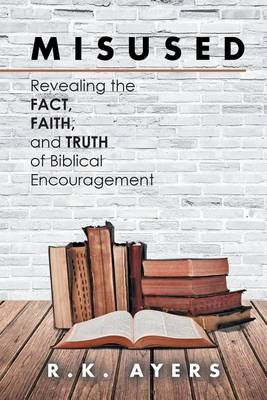 Misused: Revealing the Fact, Faith, and Truth of Biblical Encouragement (Paperback)