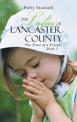 The Ladies of Lancaster County: The Trust of a Friend: Book 3 (Hardback)