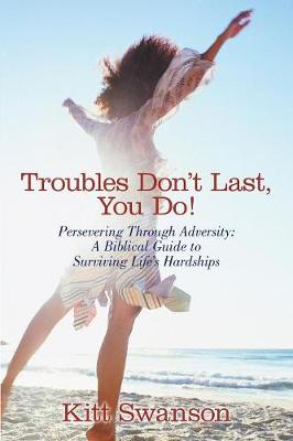Troubles Don't Last, You Do!: Persevering Through Adversity: A Biblical Guide to Surviving Life's Hardships (Paperback)