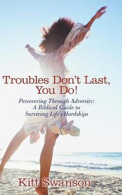 Troubles Don't Last, You Do!: Persevering Through Adversity: A Biblical Guide to Surviving Life's Hardships (Hardback)