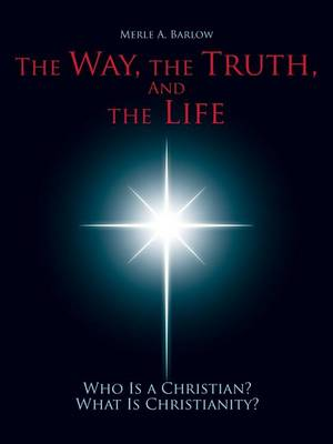 The Way, the Truth, and the Life: Who Is a Christian? What Is Christianity? (Paperback)