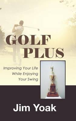 Golf Plus: Improving Your Life While Enjoying Your Swing (Hardback)