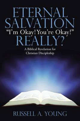 Eternal Salvation I'm Okay! You're Okay! Really?: A Biblical Revelation for Christian Discipleship (Paperback)