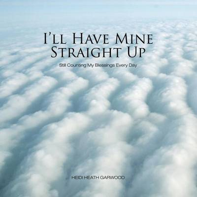 I'll Have Mine Straight Up: Still Counting My Blessings Every Day (Paperback)