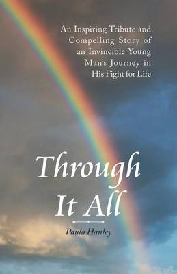Through It All: An Inspiring Tribute and Compelling Story of an Invincible Young Man's Journey in His Fight for Life (Paperback)