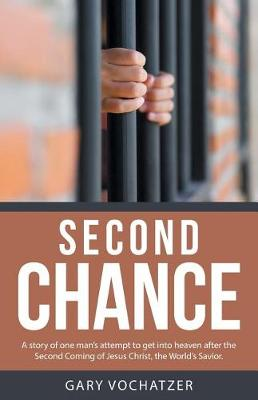 Second Chance: A Story of One Man's Attempt to Get Into Heaven After the Second Coming of Jesus Christ, the World's Savior. (Paperback)