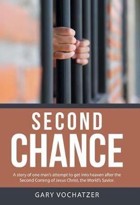 Second Chance: A Story of One Man's Attempt to Get Into Heaven After the Second Coming of Jesus Christ, the World's Savior. (Hardback)